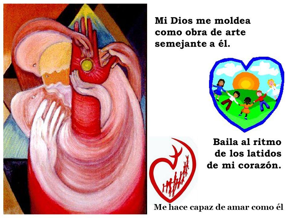 Mi Dios me moldea como obra de arte semejante a él. Baila al ritmo de los latidos de mi corazón. Me hace capaz de amar como él