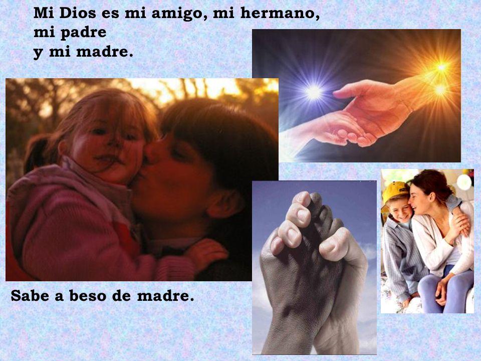 Mi Dios es mi amigo, mi hermano, mi padre y mi madre. Sabe a beso de madre.