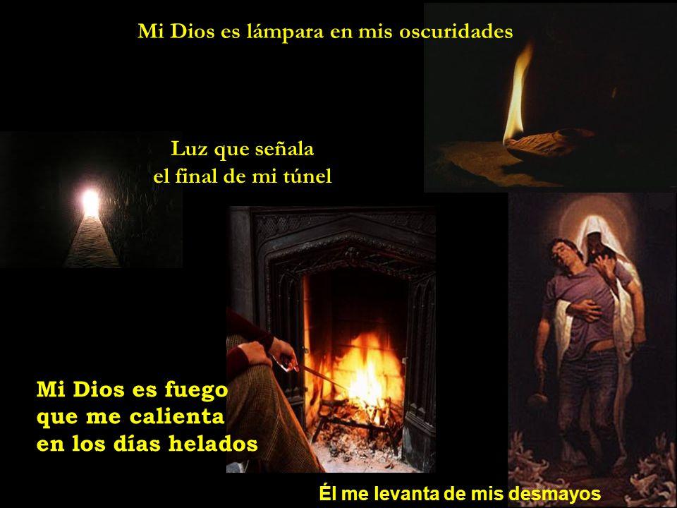 Mi Dios es lámpara en mis oscuridades Luz que señala el final de mi túnel Él me levanta de mis desmayos Mi Dios es fuego que me calienta en los días h