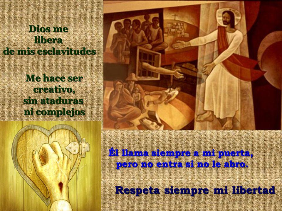 Él llama siempre a mi puerta, pero no entra si no le abro. Respeta siempre mi libertad Dios me libera de mis esclavitudes Me hace ser creativo, sin at