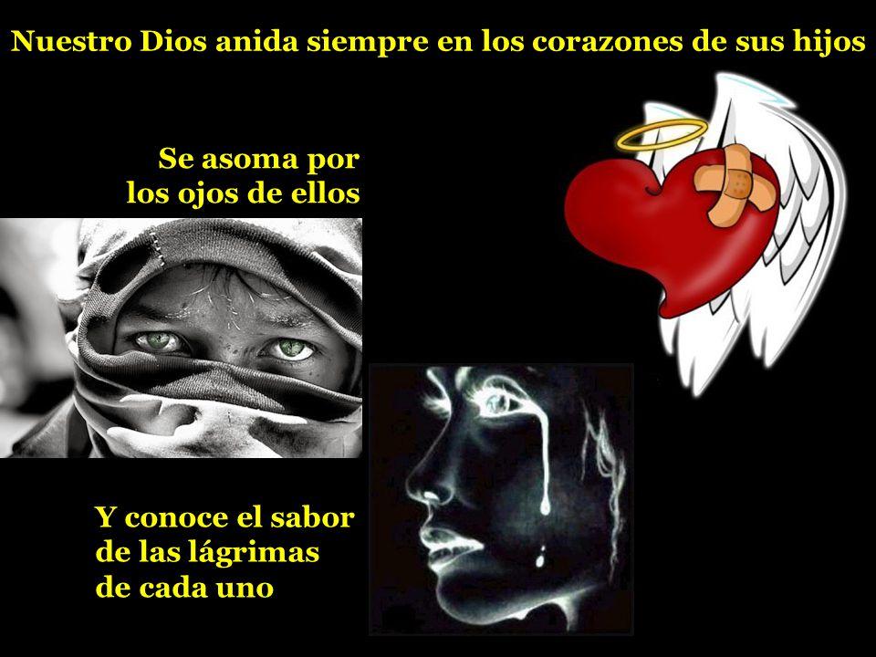 Nuestro Dios anida siempre en los corazones de sus hijos Se asoma por los ojos de ellos Y conoce el sabor de las lágrimas de cada uno