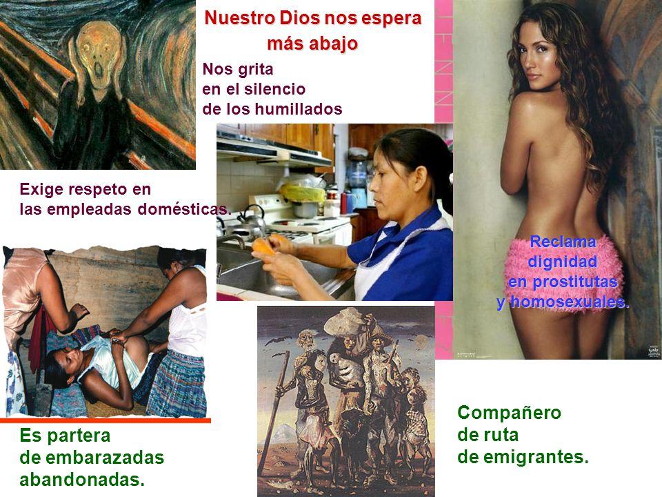Nuestro Dios nos espera más abajo Nos grita en el silencio de los humillados Reclamadignidad en prostitutas y homosexuales. Es partera de embarazadas