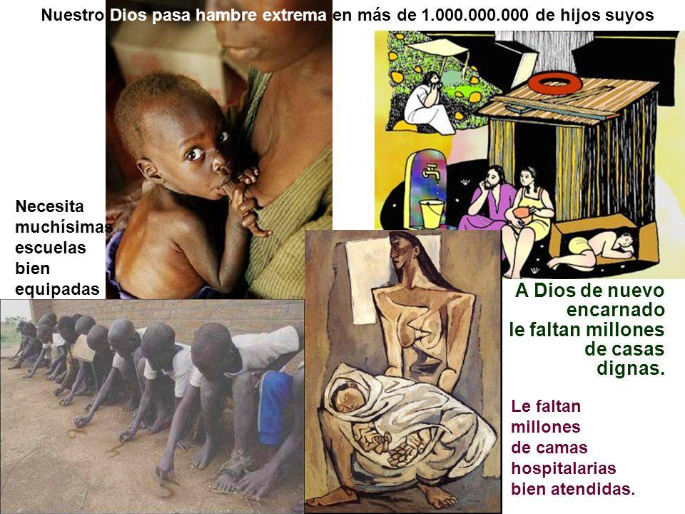 Nuestro Dios pasa hambre extrema en más de 1.000.000.000 de hijos suyos Le faltan millones de camas hospitalarias bien atendidas. Necesita muchísimas