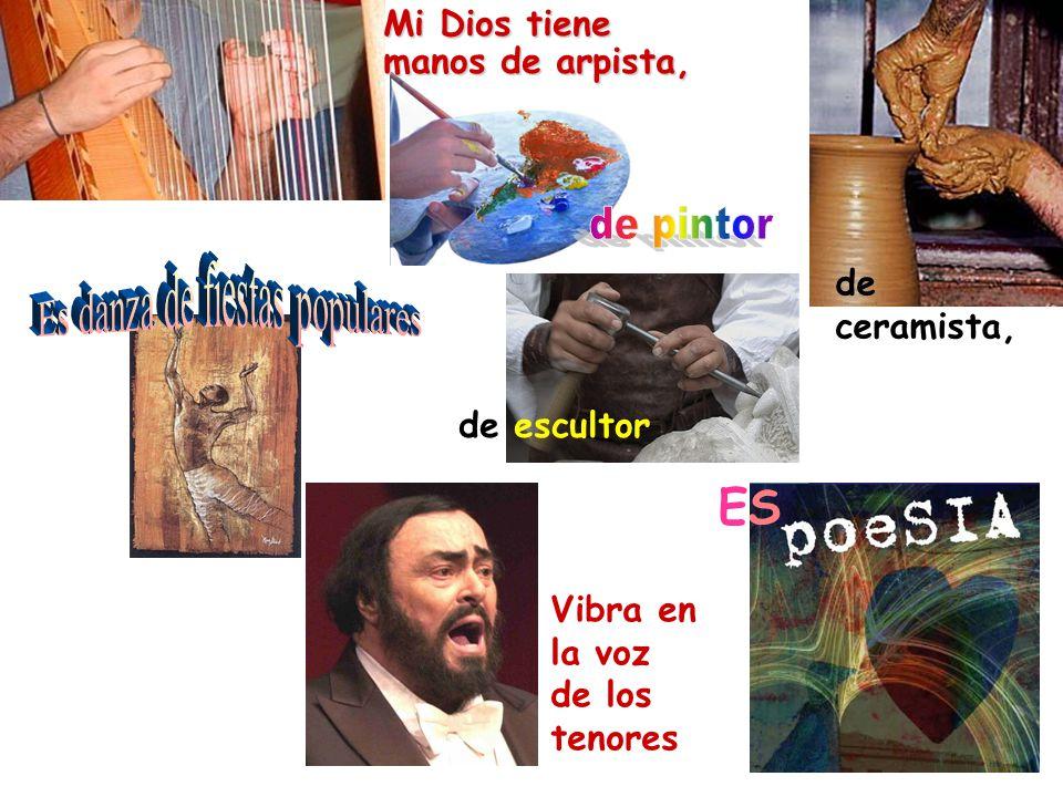 Mi Dios tiene manos de arpista, Vibra en la voz de los tenores de ceramista, de escultor ESES