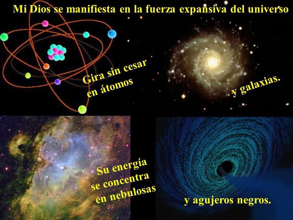 Su energía se concentra en nebulosas Gira sin cesar en átomos Mi Dios se manifiesta en la fuerza expansiva del universo y galaxias. y agujeros negros.