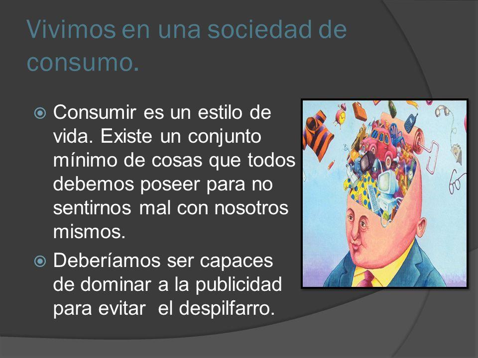 Vivimos en una sociedad de consumo. Consumir es un estilo de vida. Existe un conjunto mínimo de cosas que todos debemos poseer para no sentirnos mal c