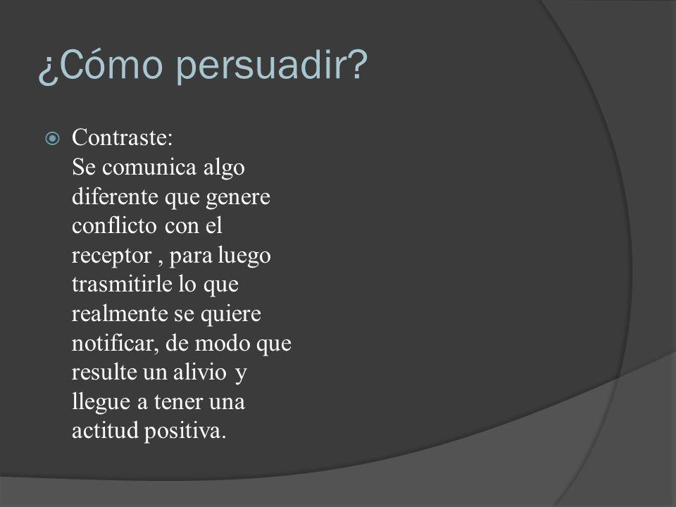 ¿Cómo persuadir? Contraste: Se comunica algo diferente que genere conflicto con el receptor, para luego trasmitirle lo que realmente se quiere notific