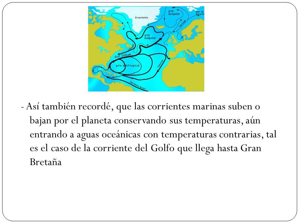 - Así también recordé, que las corrientes marinas suben o bajan por el planeta conservando sus temperaturas, aún entrando a aguas oceánicas con temperaturas contrarias, tal es el caso de la corriente del Golfo que llega hasta Gran Bretaña