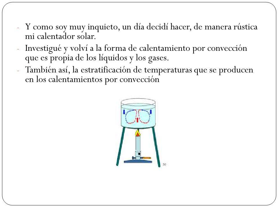 - Y como soy muy inquieto, un día decidí hacer, de manera rústica mi calentador solar.