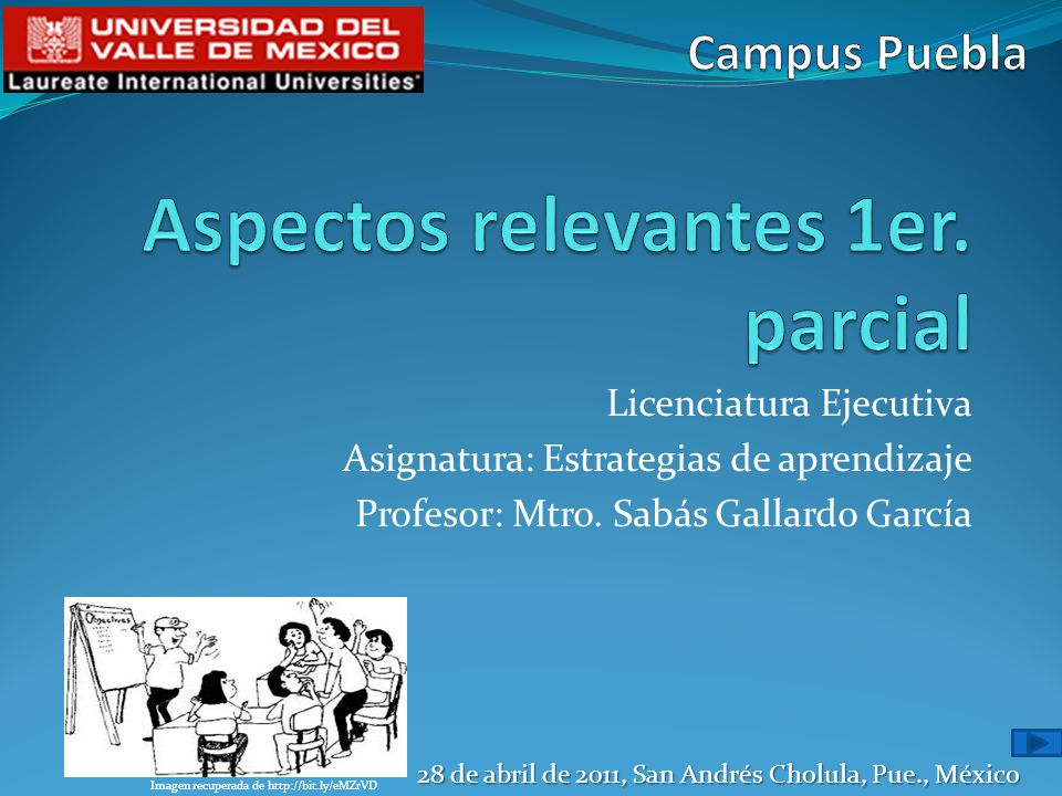 Licenciatura Ejecutiva Asignatura: Estrategias de aprendizaje Profesor: Mtro. Sabás Gallardo García 28 de abril de 2011, San Andrés Cholula, Pue., Méx