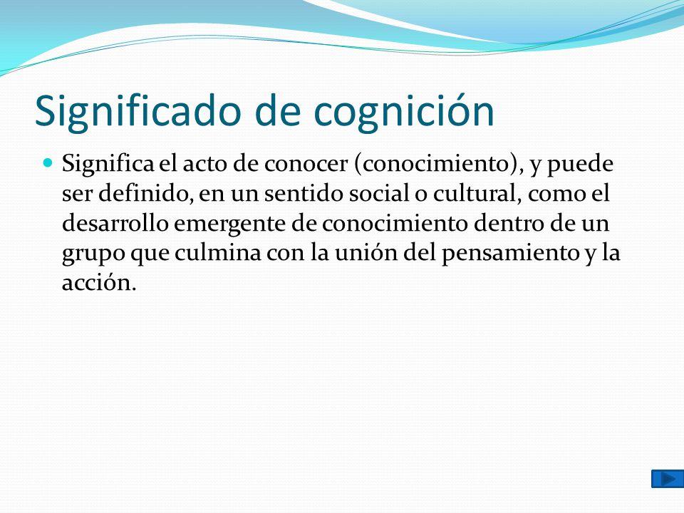 Significado de cognición Significa el acto de conocer (conocimiento), y puede ser definido, en un sentido social o cultural, como el desarrollo emerge