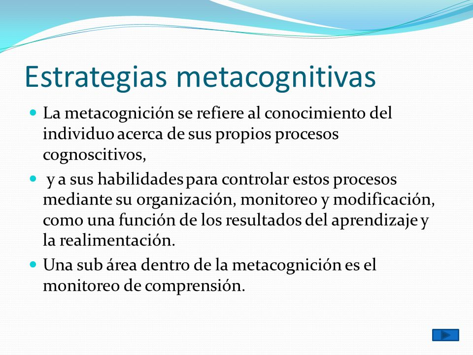 Estrategias metacognitivas La metacognición se refiere al conocimiento del individuo acerca de sus propios procesos cognoscitivos, y a sus habilidades