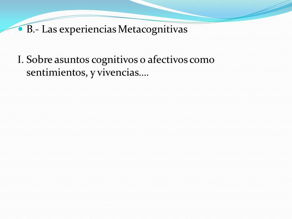 B.- Las experiencias Metacognitivas I. Sobre asuntos cognitivos o afectivos como sentimientos, y vivencias….