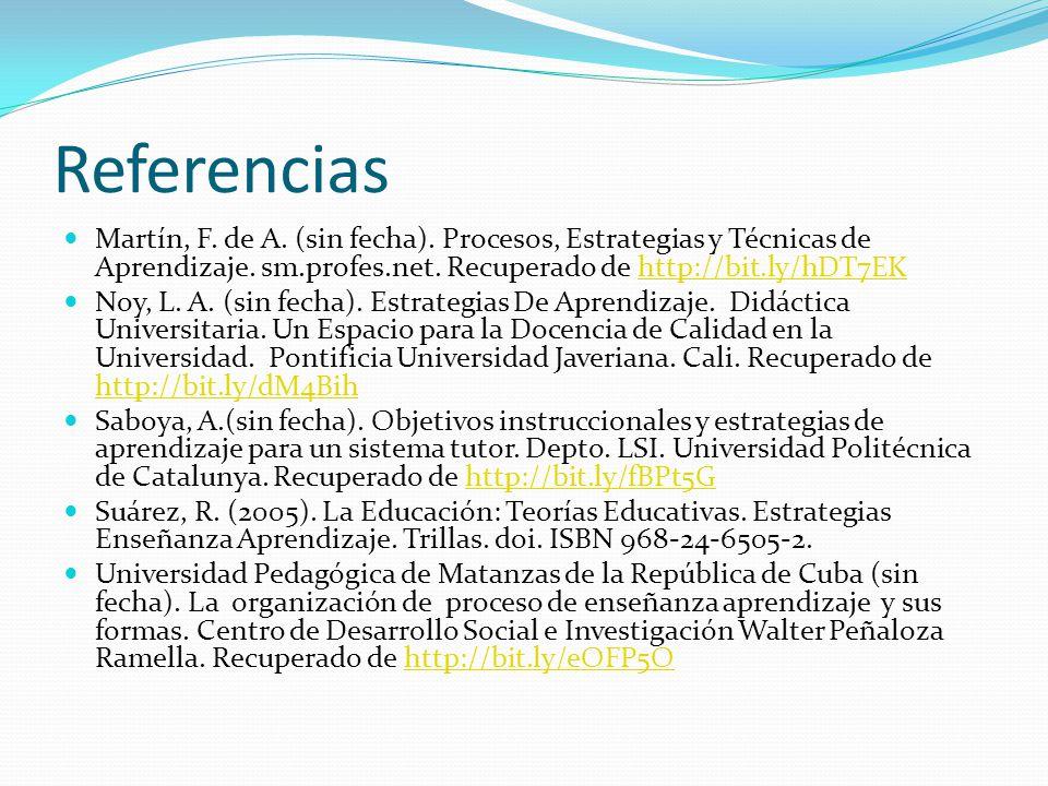 Referencias Martín, F. de A. (sin fecha). Procesos, Estrategias y Técnicas de Aprendizaje. sm.profes.net. Recuperado de http://bit.ly/hDT7EKhttp://bit