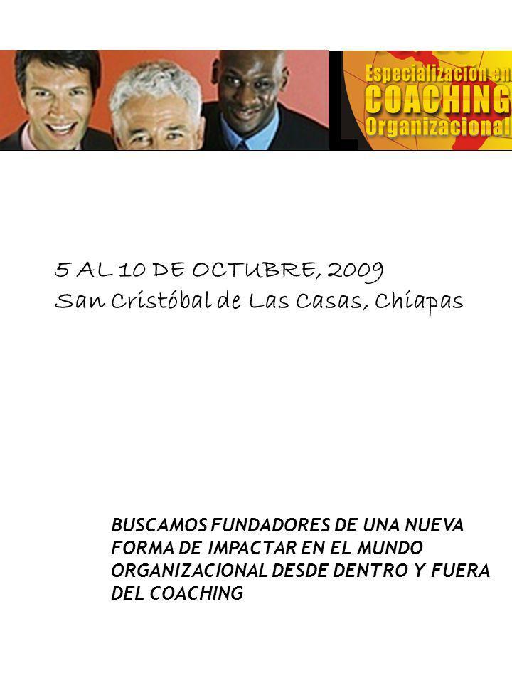 BUSCAMOS FUNDADORES DE UNA NUEVA FORMA DE IMPACTAR EN EL MUNDO ORGANIZACIONAL DESDE DENTRO Y FUERA DEL COACHING SENIOR PROGRAM 5 AL 10 DE OCTUBRE, 2009 San Cristóbal de Las Casas, Chiapas