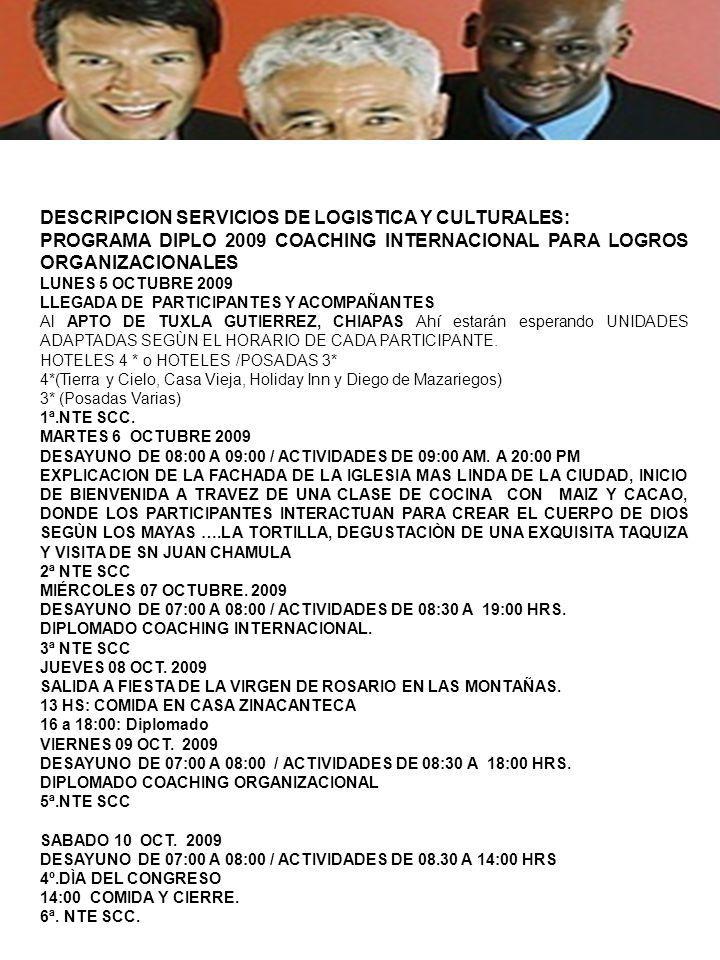 DESCRIPCION SERVICIOS DE LOGISTICA Y CULTURALES: PROGRAMA DIPLO 2009 COACHING INTERNACIONAL PARA LOGROS ORGANIZACIONALES LUNES 5 OCTUBRE 2009 LLEGADA DE PARTICIPANTES Y ACOMPAÑANTES Al APTO DE TUXLA GUTIERREZ, CHIAPAS Ahí estarán esperando UNIDADES ADAPTADAS SEGÙN EL HORARIO DE CADA PARTICIPANTE.
