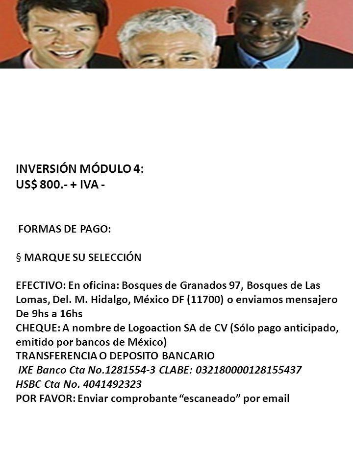 INVERSIÓN MÓDULO 4: US$ 800.- + IVA - FORMAS DE PAGO: § MARQUE SU SELECCIÓN EFECTIVO: En oficina: Bosques de Granados 97, Bosques de Las Lomas, Del.
