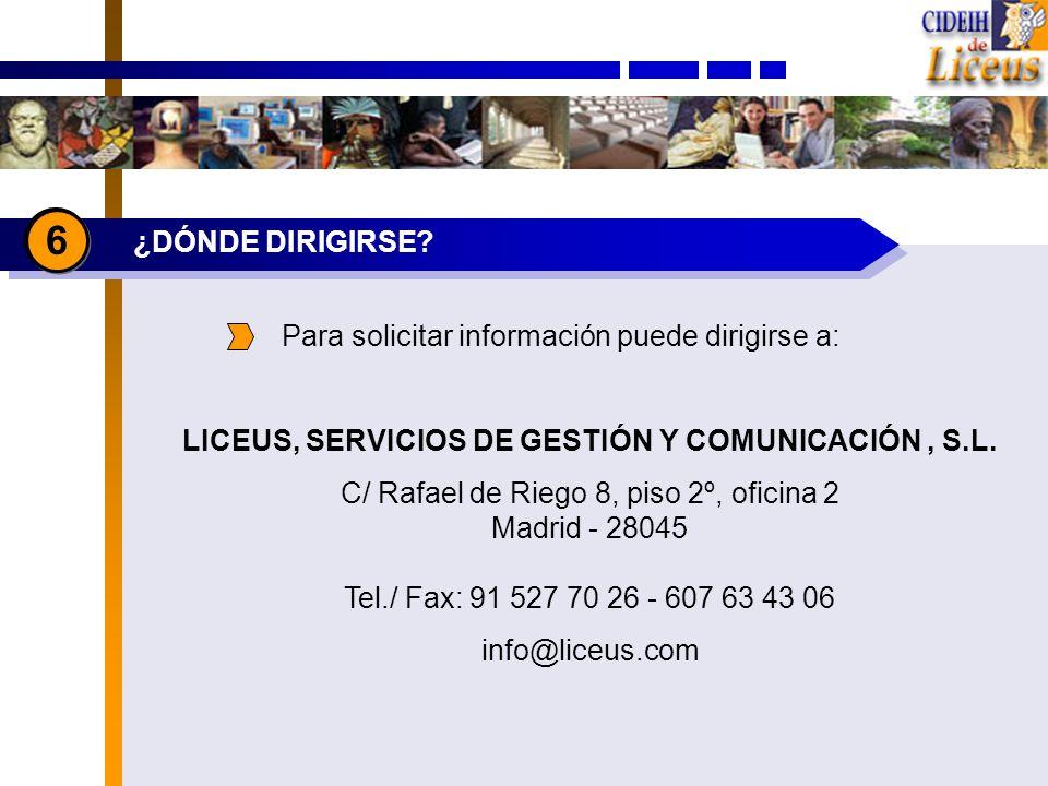 ¿DÓNDE DIRIGIRSE? 6 Para solicitar información puede dirigirse a: LICEUS, SERVICIOS DE GESTIÓN Y COMUNICACIÓN, S.L. C/ Rafael de Riego 8, piso 2º, ofi