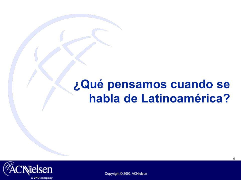 6 Copyright © 2002 ACNielsen ¿Qué pensamos cuando se habla de Latinoamérica?