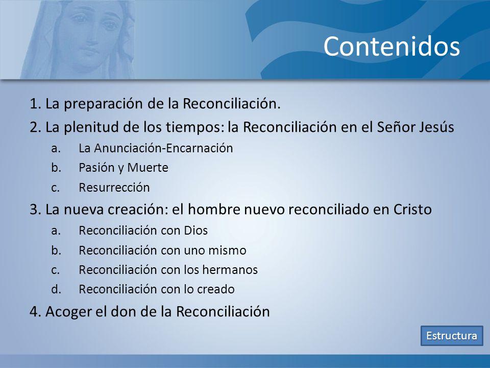 Contenidos 1. La preparación de la Reconciliación. 2. La plenitud de los tiempos: la Reconciliación en el Señor Jesús a.La Anunciación-Encarnación b.P