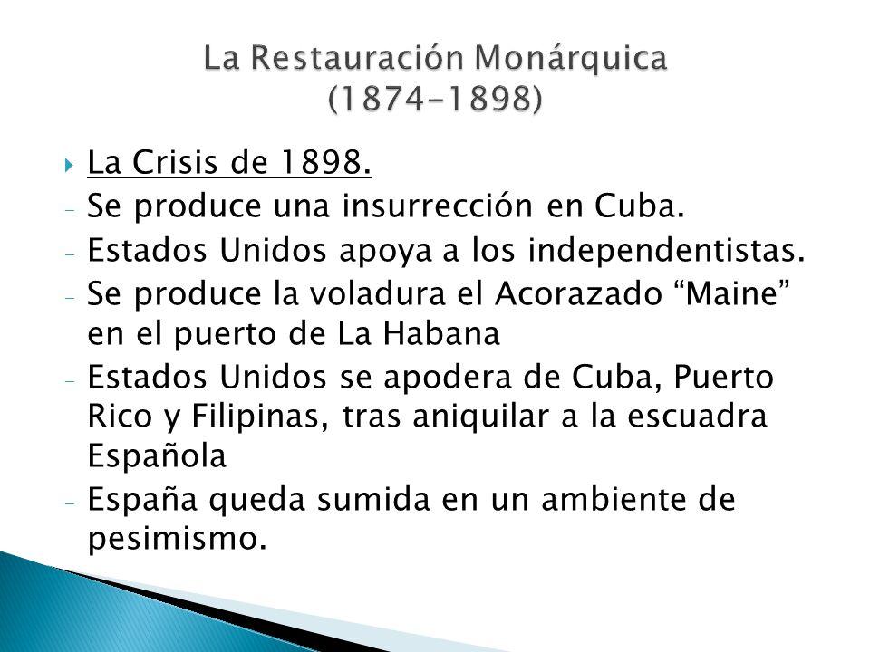 La Crisis de 1898. - Se produce una insurrección en Cuba. - Estados Unidos apoya a los independentistas. - Se produce la voladura el Acorazado Maine e