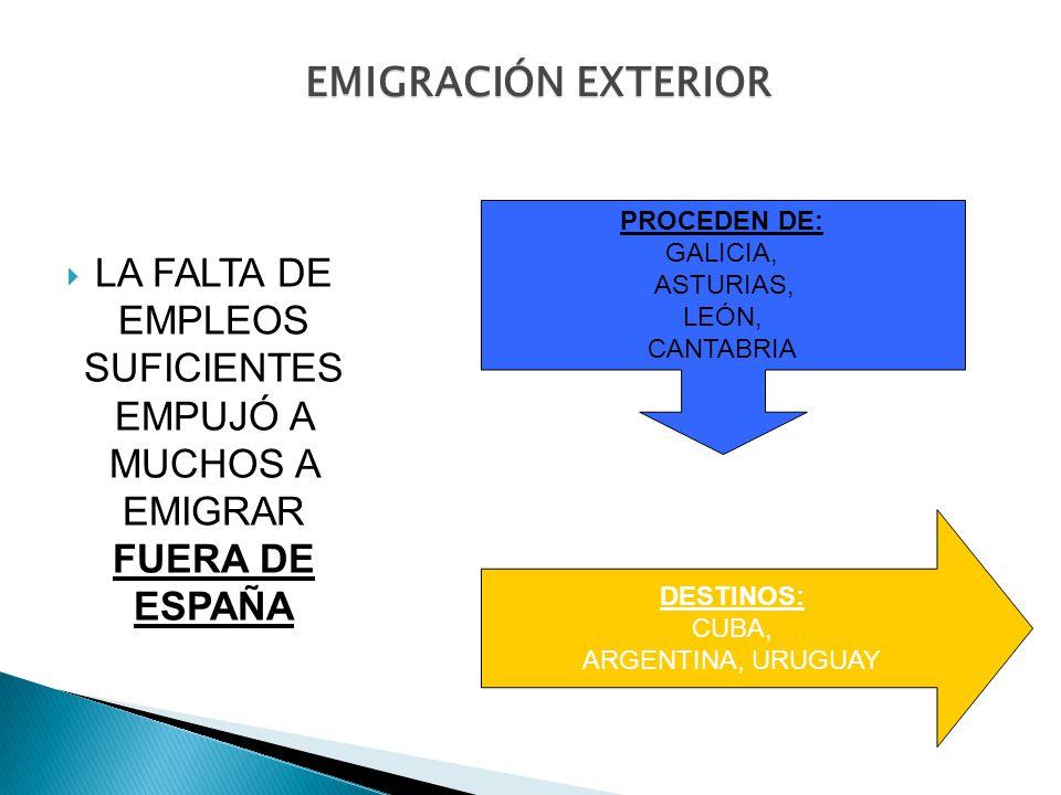 EMIGRACIÓN EXTERIOR LA FALTA DE EMPLEOS SUFICIENTES EMPUJÓ A MUCHOS A EMIGRAR FUERA DE ESPAÑA PROCEDEN DE: GALICIA, ASTURIAS, LEÓN, CANTABRIA DESTINOS