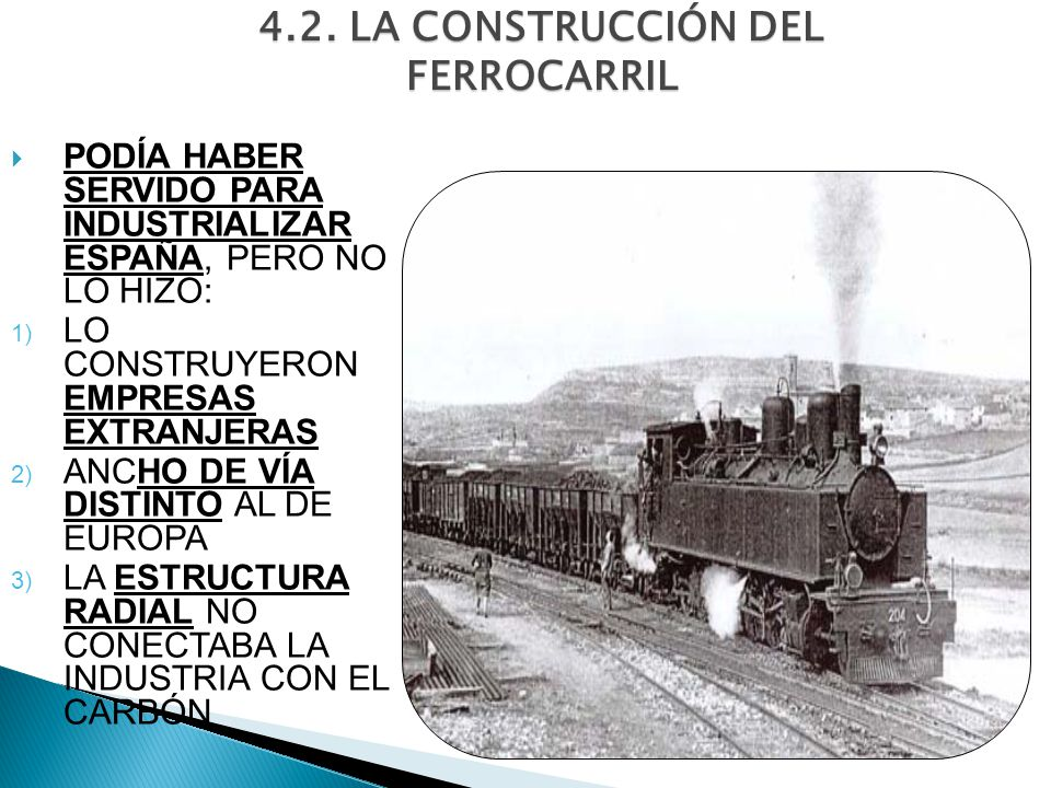 4.2. LA CONSTRUCCIÓN DEL FERROCARRIL PODÍA HABER SERVIDO PARA INDUSTRIALIZAR ESPAÑA, PERO NO LO HIZO: 1) LO CONSTRUYERON EMPRESAS EXTRANJERAS 2) ANCHO