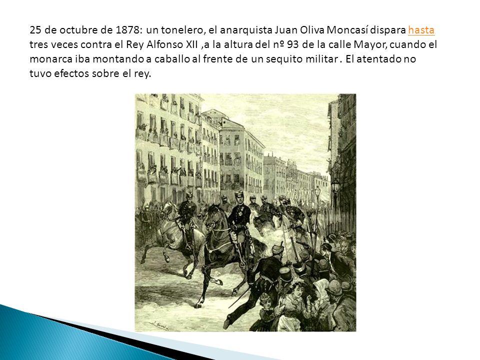 25 de octubre de 1878: un tonelero, el anarquista Juan Oliva Moncasí dispara hasta tres veces contra el Rey Alfonso XII,a la altura del nº 93 de la ca