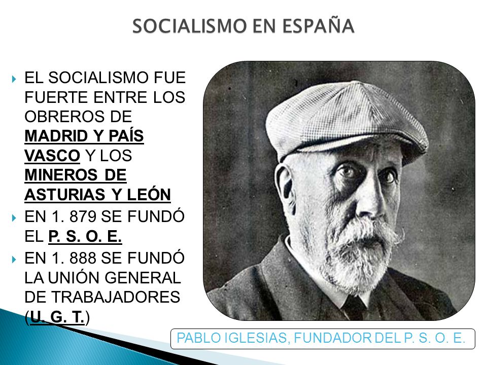 SOCIALISMO EN ESPAÑA EL SOCIALISMO FUE FUERTE ENTRE LOS OBREROS DE MADRID Y PAÍS VASCO Y LOS MINEROS DE ASTURIAS Y LEÓN EN 1. 879 SE FUNDÓ EL P. S. O.