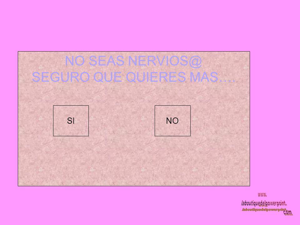 NO SEAS NERVIOS@ SEGURO QUE QUIERES MAS…. SINO