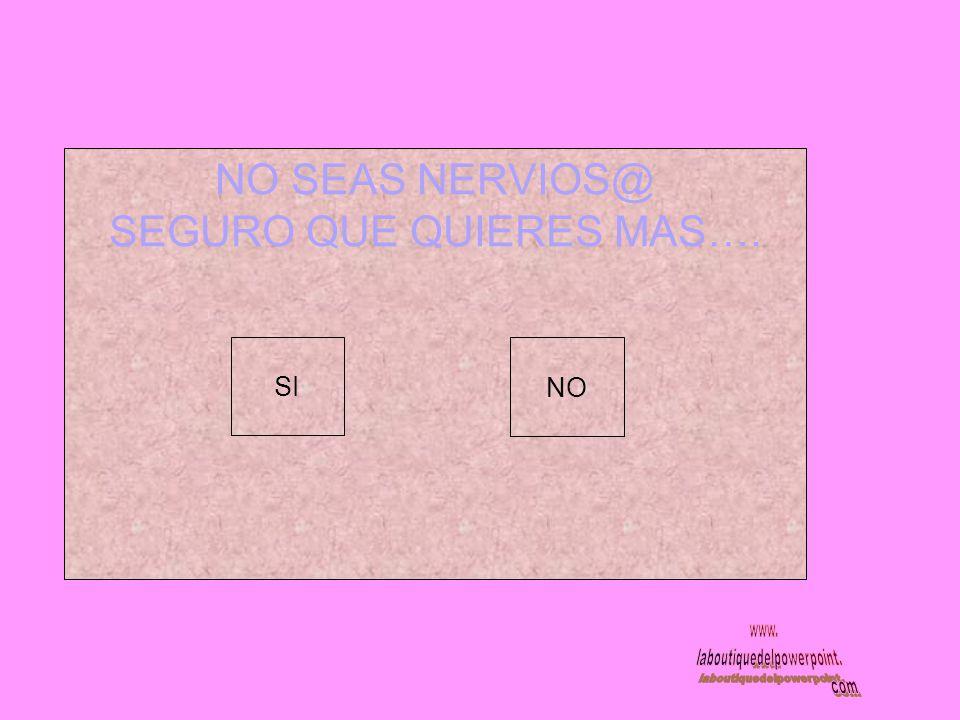 NO SEAS NERVIOS@ SEGURO QUE QUIERES MAS…. SI NO