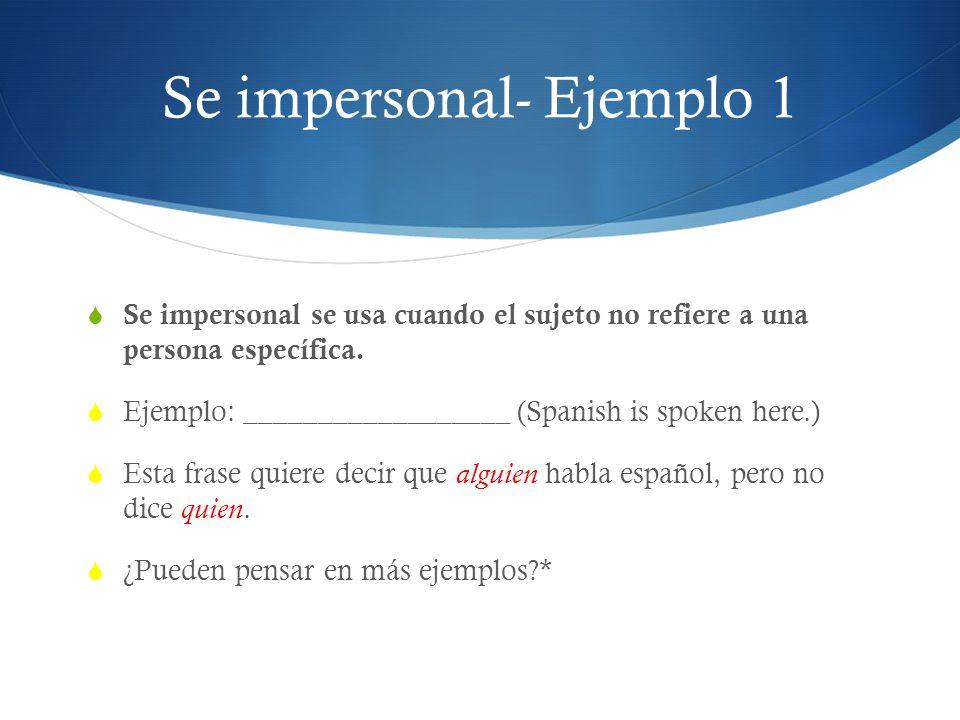 Se impersonal- Ejemplo 1 Se impersonal se usa cuando el sujeto no refiere a una persona específica. Ejemplo: __________________ (Spanish is spoken her