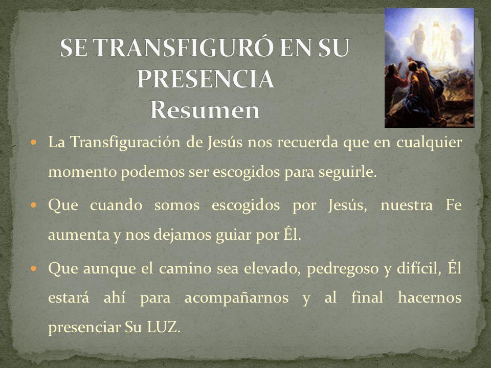La Transfiguración de Jesús nos recuerda que en cualquier momento podemos ser escogidos para seguirle. Que cuando somos escogidos por Jesús, nuestra F