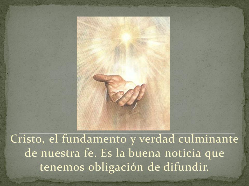 Cristo, el fundamento y verdad culminante de nuestra fe. Es la buena noticia que tenemos obligación de difundir.