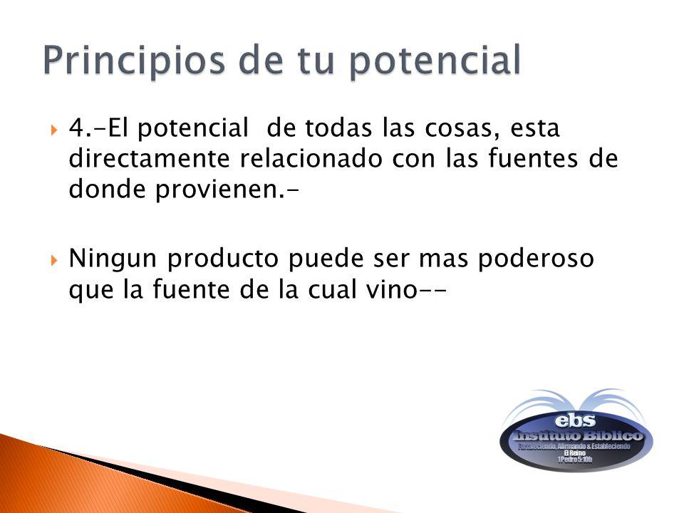 4.-El potencial de todas las cosas, esta directamente relacionado con las fuentes de donde provienen.- Ningun producto puede ser mas poderoso que la fuente de la cual vino--