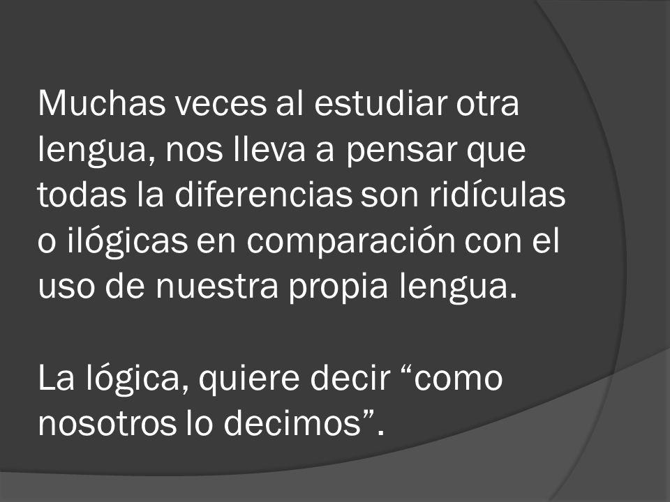 Muchas veces al estudiar otra lengua, nos lleva a pensar que todas la diferencias son ridículas o ilógicas en comparación con el uso de nuestra propia