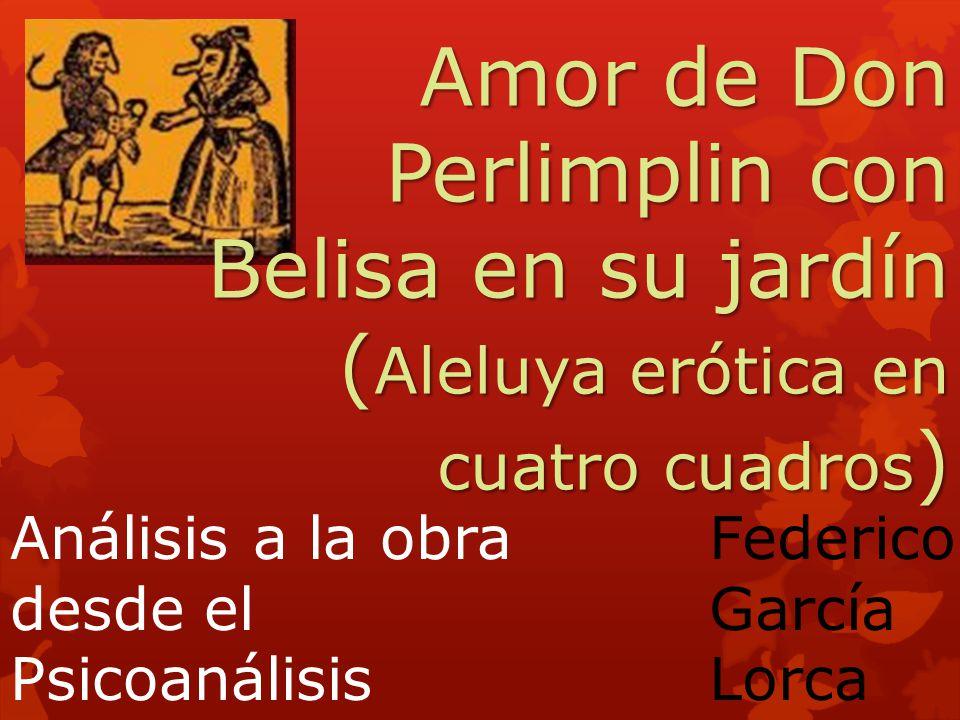 Amor de Don Perlimplin con Belisa en su jardín ( Aleluya erótica en cuatro cuadros ) Federico García Lorca Análisis a la obra desde el Psicoanálisis