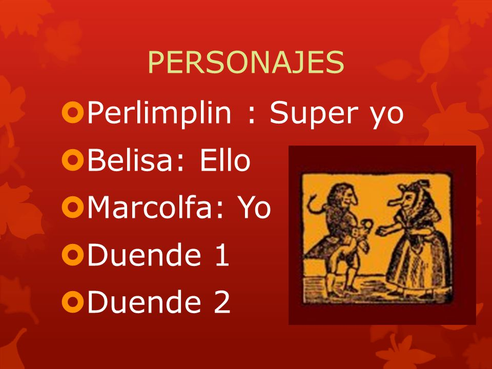 PERSONAJES Perlimplin : Super yo Belisa: Ello Marcolfa: Yo Duende 1 Duende 2