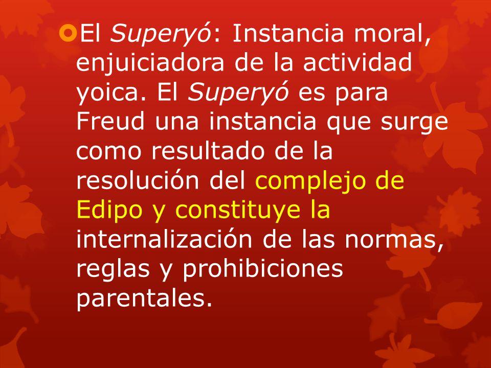 El Superyó: Instancia moral, enjuiciadora de la actividad yoica. El Superyó es para Freud una instancia que surge como resultado de la resolución del