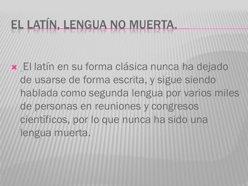 El latín en su forma clásica nunca ha dejado de usarse de forma escrita, y sigue siendo hablada como segunda lengua por varios miles de personas en re