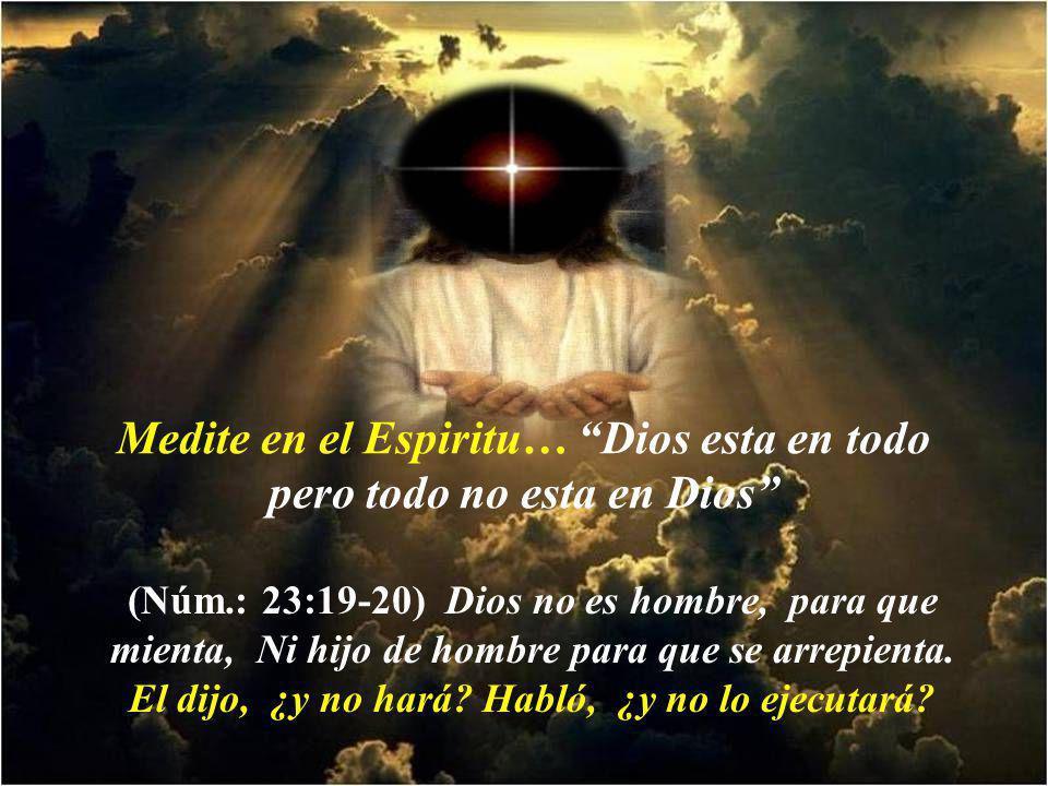 Medite en el Espiritu… Dios esta en todo pero todo no esta en Dios (Núm.: 23:19-20) Dios no es hombre, para que mienta, Ni hijo de hombre para que se arrepienta.
