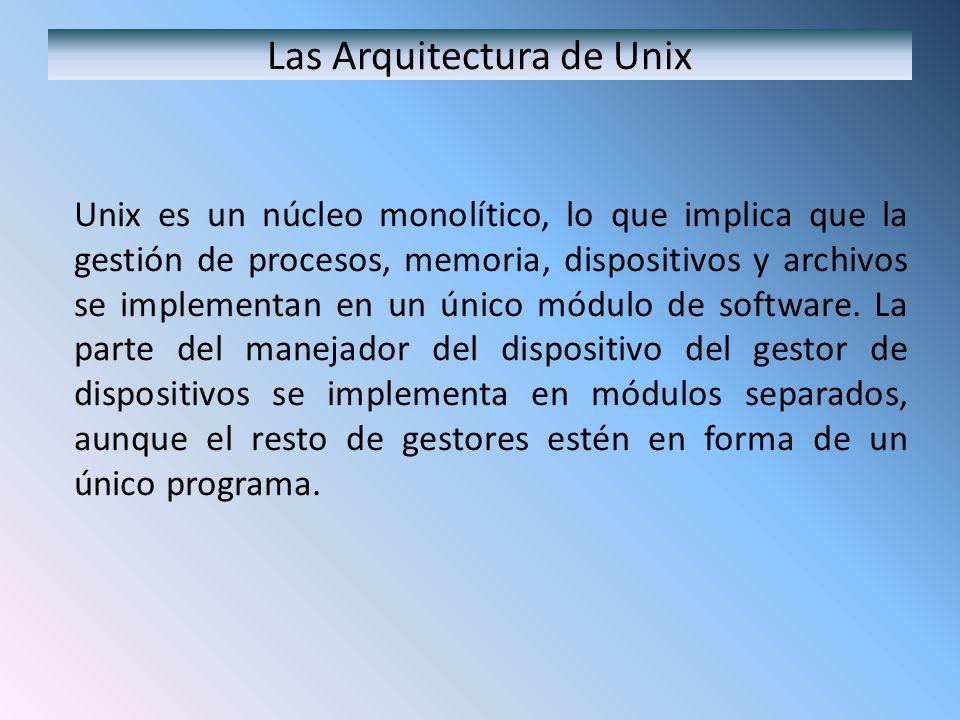 Las Arquitectura de Unix Unix es un núcleo monolítico, lo que implica que la gestión de procesos, memoria, dispositivos y archivos se implementan en u