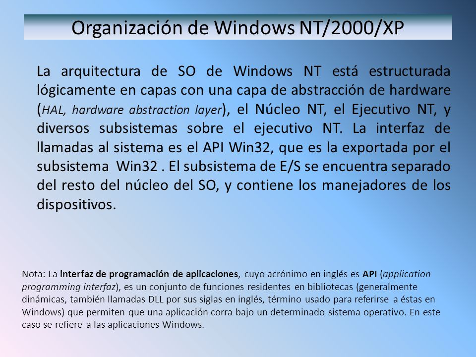 Organización de Windows NT/2000/XP La arquitectura de SO de Windows NT está estructurada lógicamente en capas con una capa de abstracción de hardware