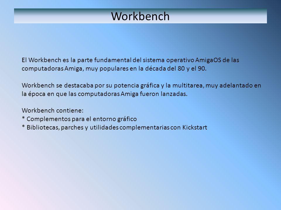 Workbench El Workbench es la parte fundamental del sistema operativo AmigaOS de las computadoras Amiga, muy populares en la década del 80 y el 90. Wor