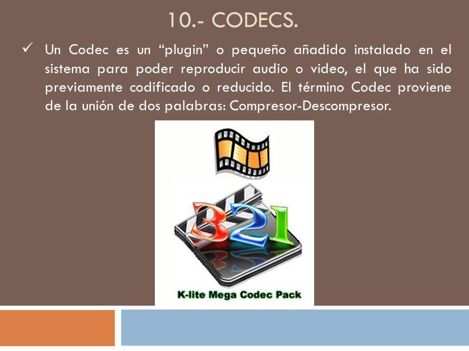 10.- CODECS. Un Codec es un plugin o pequeño añadido instalado en el sistema para poder reproducir audio o video, el que ha sido previamente codificad