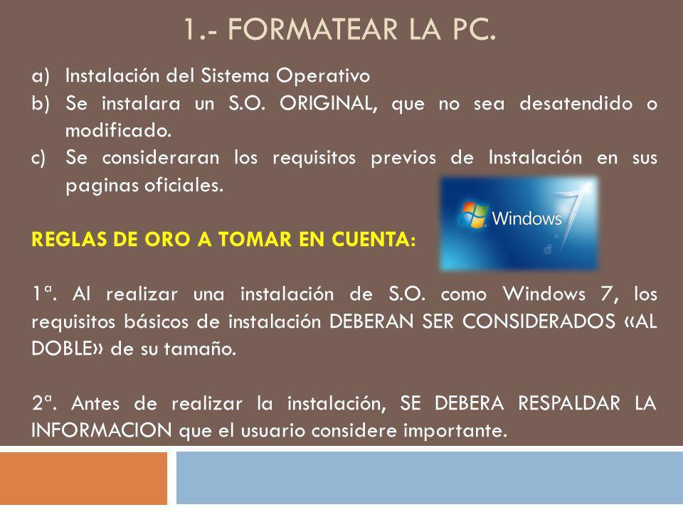 1.- FORMATEAR LA PC. a)Instalación del Sistema Operativo b)Se instalara un S.O. ORIGINAL, que no sea desatendido o modificado. c)Se consideraran los r