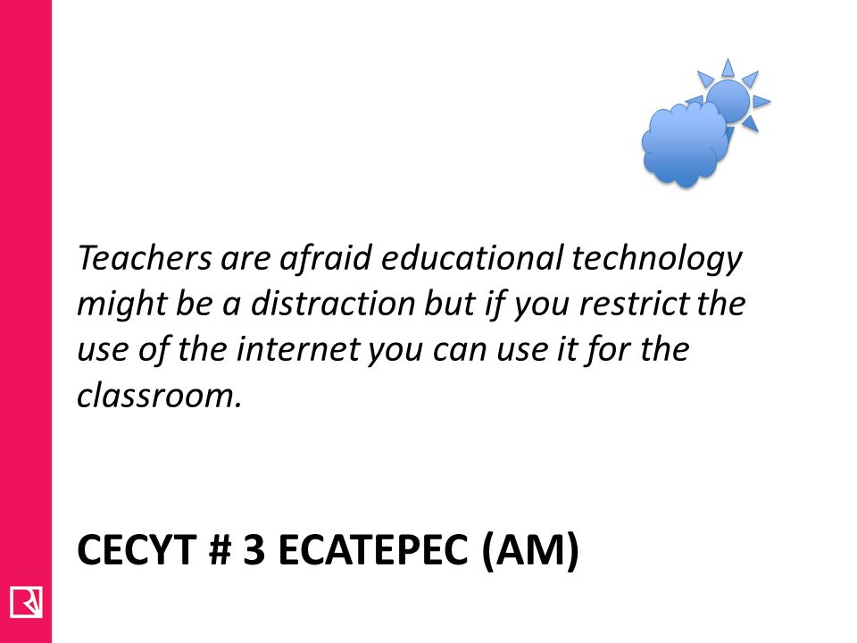 CECYT # 3 ECATEPEC (AM) Teachers are afraid educational technology might be a distraction but if you restrict the use of the internet you can use it for the classroom.