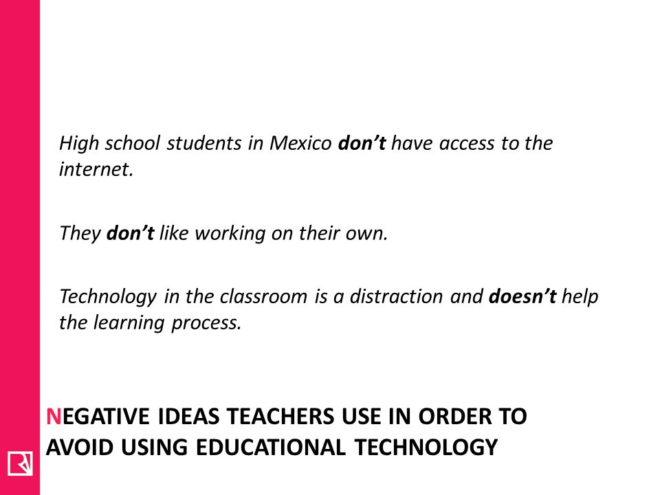NEGATIVE IDEAS TEACHERS USE IN ORDER TO AVOID USING EDUCATIONAL TECHNOLOGY High school students in Mexico dont have access to the internet.