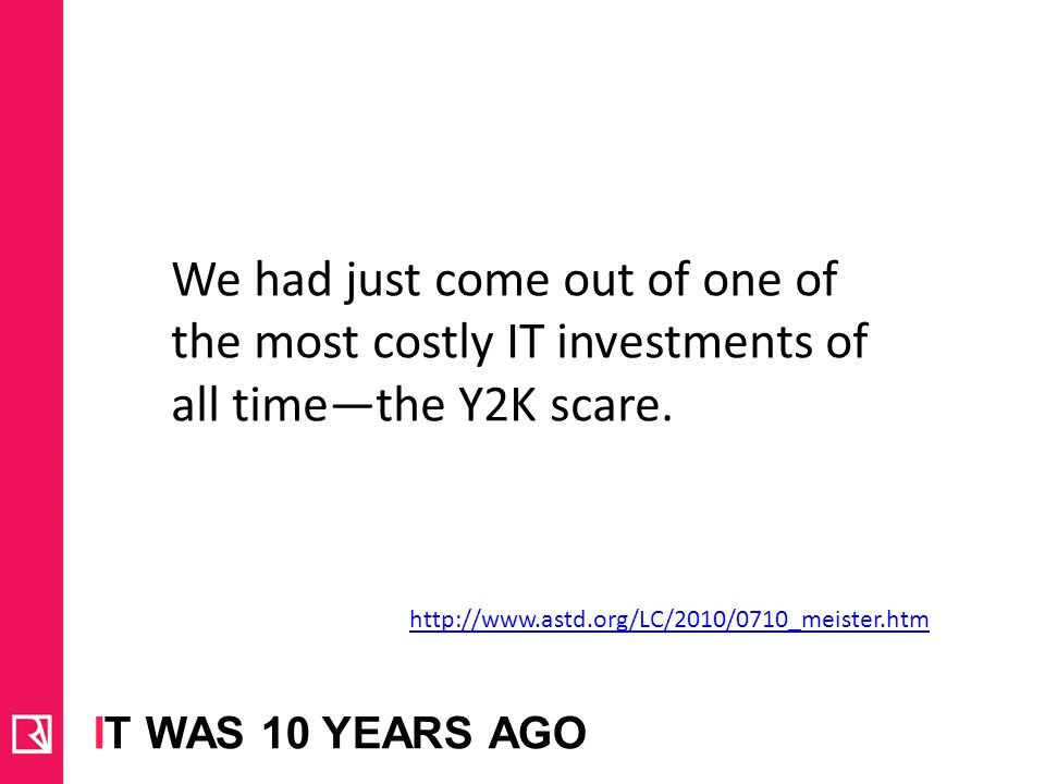 IT WAS 10 YEARS AGO http://www.astd.org/LC/2010/0710_meister.htm We had just come out of one of the most costly IT investments of all timethe Y2K scare.