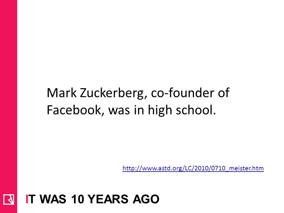 IT WAS 10 YEARS AGO http://www.astd.org/LC/2010/0710_meister.htm Mark Zuckerberg, co-founder of Facebook, was in high school.